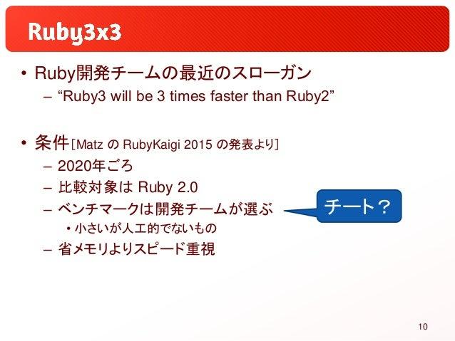 "• Ruby開発チームの最近のスローガン – ""Ruby3 will be 3 times faster than Ruby2"" • 条件[Matz の RubyKaigi 2015 の発表より] – 2020年ごろ – 比較対象は Ruby ..."
