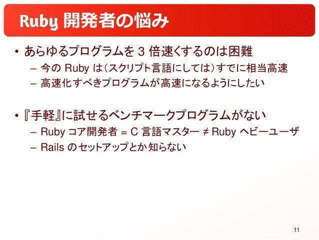 開発者の悩み • あらゆるプログラムを 3 倍速くするのは困難 – 今の Ruby は(スクリプト言語にしては)すでに相当高速 – 高速化すべきプログラムが高速になるようにしたい • 『手軽』に試せるベンチマークプログラムがない – Ruby ...