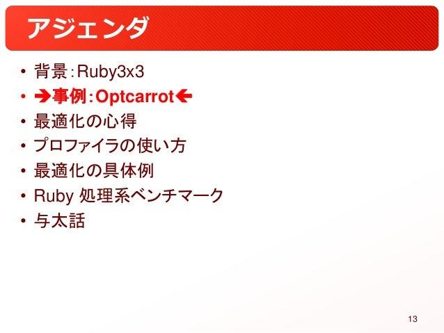 アジェンダ • 背景:Ruby3x3 • 事例:Optcarrot • 最適化の心得 • プロファイラの使い方 • 最適化の具体例 • Ruby 処理系ベンチマーク • 与太話 13