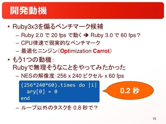 開発動機 • Ruby3x3を煽るベンチマーク候補 – Ruby 2.0 で 20 fps で動く  Ruby 3.0 で 60 fps? – CPU律速で現実的なベンチマーク – 最適化ニンジン(Optimization Carrot) •...
