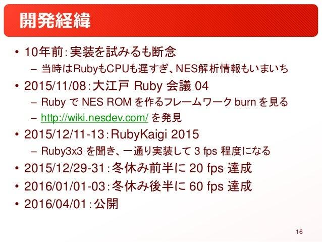 開発経緯 • 10年前:実装を試みるも断念 – 当時はRubyもCPUも遅すぎ、NES解析情報もいまいち • 2015/11/08:大江戸 Ruby 会議 04 – Ruby で NES ROM を作るフレームワーク burn を見る – ht...