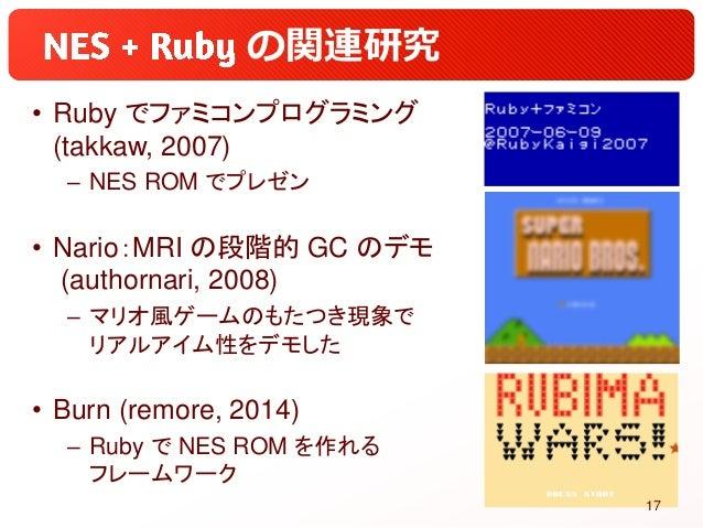の関連研究 • Ruby でファミコンプログラミング (takkaw, 2007) – NES ROM でプレゼン • Nario:MRI の段階的 GC のデモ (authornari, 2008) – マリオ風ゲームのもたつき現象で リアル...
