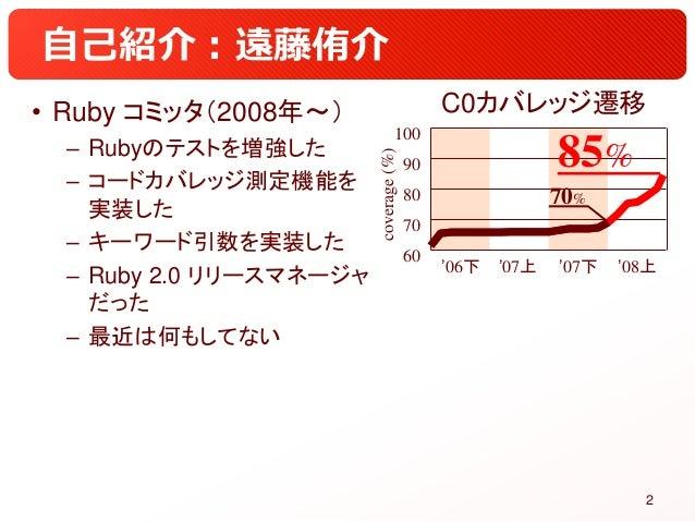 自己紹介:遠藤侑介 • Ruby コミッタ(2008年~) – Rubyのテストを増強した – コードカバレッジ測定機能を 実装した – キーワード引数を実装した – Ruby 2.0 リリースマネージャ だった – 最近は何もしてない 2 '...