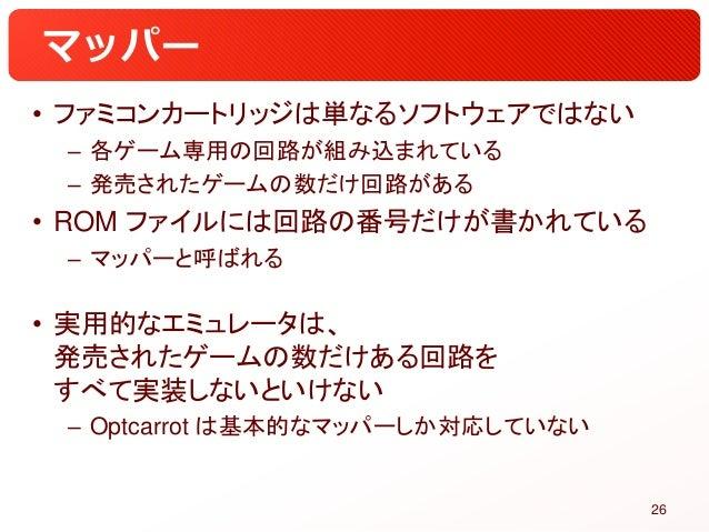 マッパー • ファミコンカートリッジは単なるソフトウェアではない – 各ゲーム専用の回路が組み込まれている – 発売されたゲームの数だけ回路がある • ROM ファイルには回路の番号だけが書かれている – マッパーと呼ばれる • 実用的なエミュ...