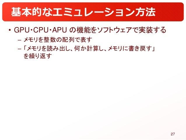 基本的なエミュレーション方法 • GPU・CPU・APU の機能をソフトウェアで実装する – メモリを整数の配列で表す – 「メモリを読み出し、何か計算し、メモリに書き戻す」 を繰り返す 27
