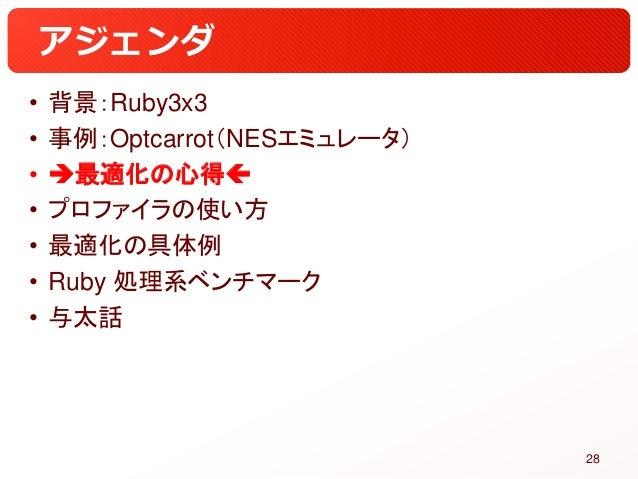アジェンダ • 背景:Ruby3x3 • 事例:Optcarrot(NESエミュレータ) • 最適化の心得 • プロファイラの使い方 • 最適化の具体例 • Ruby 処理系ベンチマーク • 与太話 28