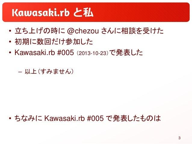 と私 • 立ち上げの時に @chezou さんに相談を受けた • 初期に数回だけ参加した • Kawasaki.rb #005 (2013-10-23)で発表した – 以上(すみません) • ちなみに Kawasaki.rb #005 で発表し...