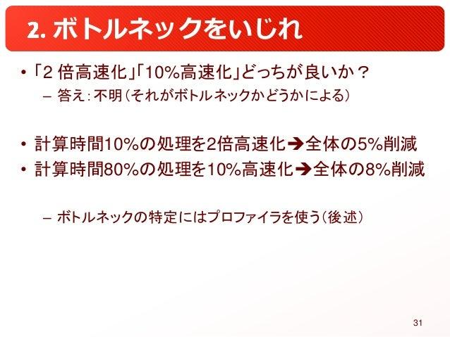ボトルネックをいじれ • 「2 倍高速化」「10%高速化」どっちが良いか? – 答え:不明(それがボトルネックかどうかによる) • 計算時間10%の処理を2倍高速化全体の5%削減 • 計算時間80%の処理を10%高速化全体の8%削減 – ボ...