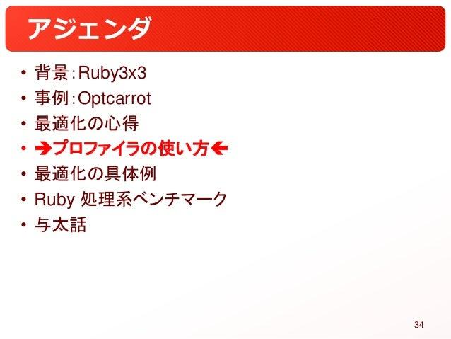アジェンダ • 背景:Ruby3x3 • 事例:Optcarrot • 最適化の心得 • プロファイラの使い方 • 最適化の具体例 • Ruby 処理系ベンチマーク • 与太話 34