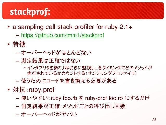 • a sampling call-stack profiler for ruby 2.1+ – https://github.com/tmm1/stackprof • 特徴 – オーバーヘッドがほとんどない – 測定結果は正確ではない • イ...