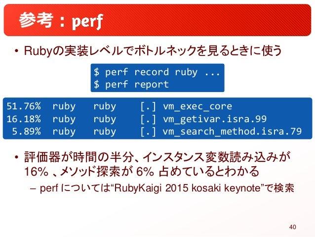 """参考: • Rubyの実装レベルでボトルネックを見るときに使う • 評価器が時間の半分、インスタンス変数読み込みが 16% 、メソッド探索が 6% 占めているとわかる – perf については""""RubyKaigi 2015 kosaki key..."""