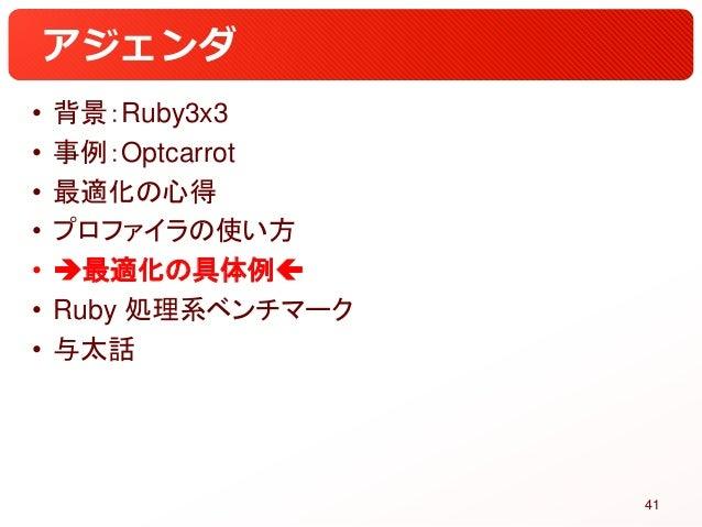 アジェンダ • 背景:Ruby3x3 • 事例:Optcarrot • 最適化の心得 • プロファイラの使い方 • 最適化の具体例 • Ruby 処理系ベンチマーク • 与太話 41