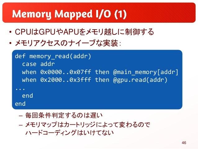 • CPUはGPUやAPUをメモリ越しに制御する • メモリアクセスのナイーブな実装: – 毎回条件判定するのは遅い – メモリマップはカートリッジによって変わるので ハードコーディングはいけてない def memory_read(addr) ...