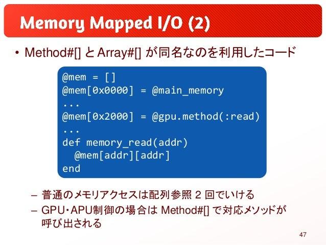 • Method#[] と Array#[] が同名なのを利用したコード – 普通のメモリアクセスは配列参照 2 回でいける – GPU・APU制御の場合は Method#[] で対応メソッドが 呼び出される @mem = [] @mem[0x...