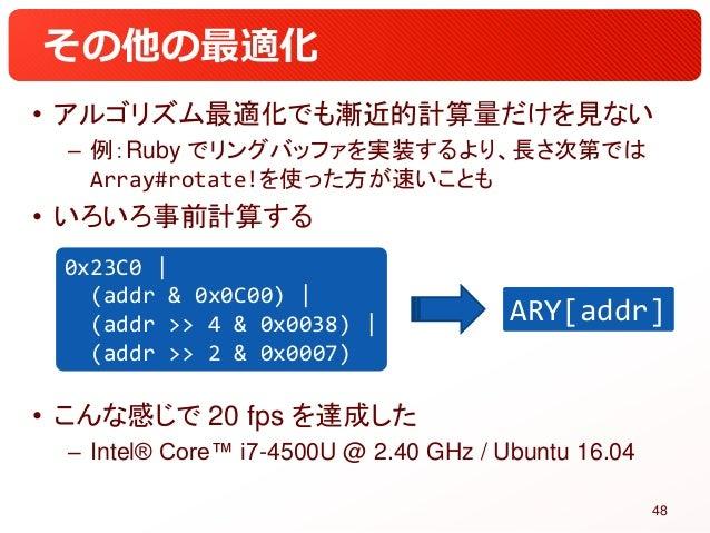 その他の最適化 • アルゴリズム最適化でも漸近的計算量だけを見ない – 例:Ruby でリングバッファを実装するより、長さ次第では Array#rotate!を使った方が速いことも • いろいろ事前計算する • こんな感じで 20 fps を達...