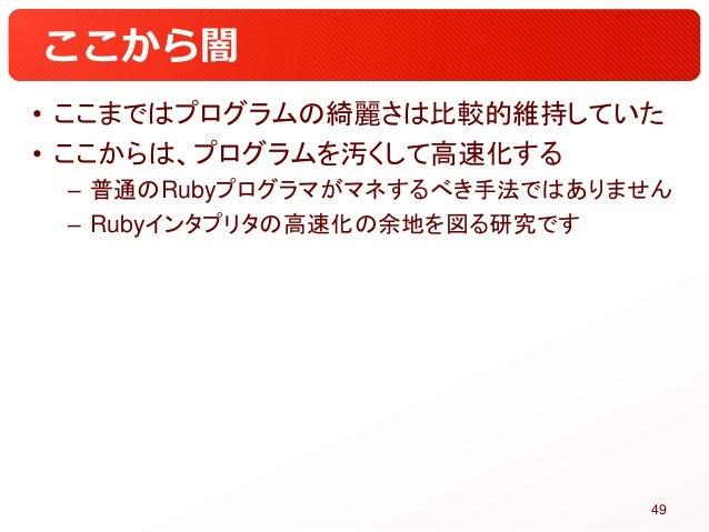 ここから闇 • ここまではプログラムの綺麗さは比較的維持していた • ここからは、プログラムを汚くして高速化する – 普通のRubyプログラマがマネするべき手法ではありません – Rubyインタプリタの高速化の余地を図る研究です 49