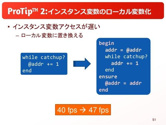 ™ インスタンス変数のローカル変数化 • インスタンス変数アクセスが遅い – ローカル変数に置き換える while catchup? @addr += 1 end begin addr = @addr while catchup? addr +...