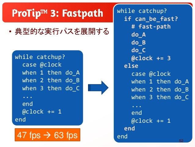 • 典型的な実行パスを展開する ™ while catchup? if can_be_fast? # fast-path do_A do_B do_C @clock += 3 else case @clock when 1 then do_A ...