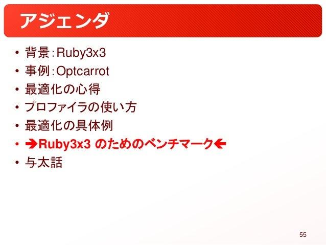 アジェンダ • 背景:Ruby3x3 • 事例:Optcarrot • 最適化の心得 • プロファイラの使い方 • 最適化の具体例 • Ruby3x3 のためのベンチマーク • 与太話 55