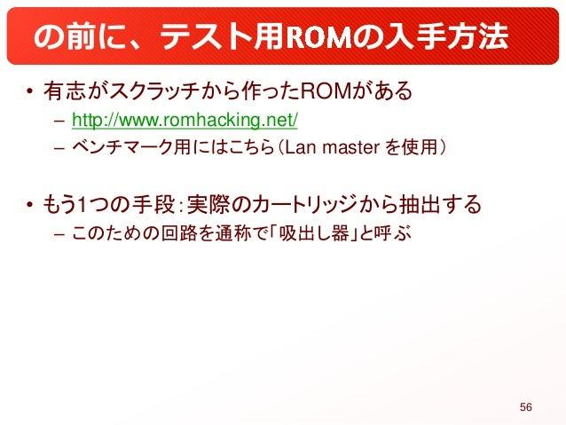 の前に、テスト用 の入手方法 • 有志がスクラッチから作ったROMがある – http://www.romhacking.net/ – ベンチマーク用にはこちら(Lan master を使用) • もう1つの手段:実際のカートリッジから抽出する...