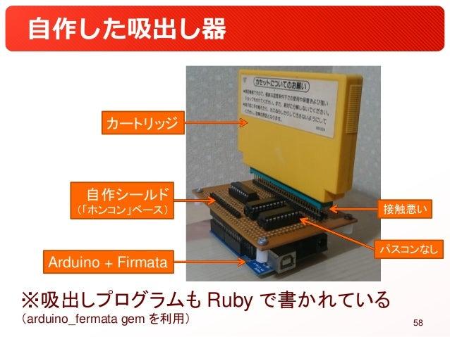 自作した吸出し器 ※吸出しプログラムも Ruby で書かれている (arduino_fermata gem を利用) 58 Arduino + Firmata 自作シールド (「ホンコン」ベース) カートリッジ 接触悪い パスコンなし