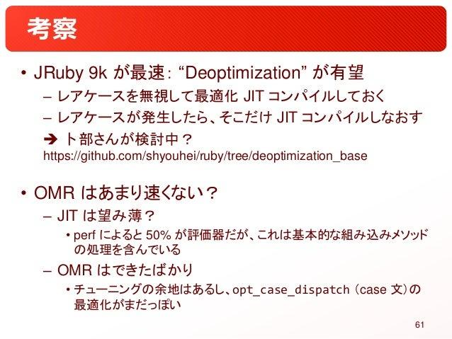 """考察 • JRuby 9k が最速: """"Deoptimization"""" が有望 – レアケースを無視して最適化 JIT コンパイルしておく – レアケースが発生したら、そこだけ JIT コンパイルしなおす  卜部さんが検討中? https:/..."""