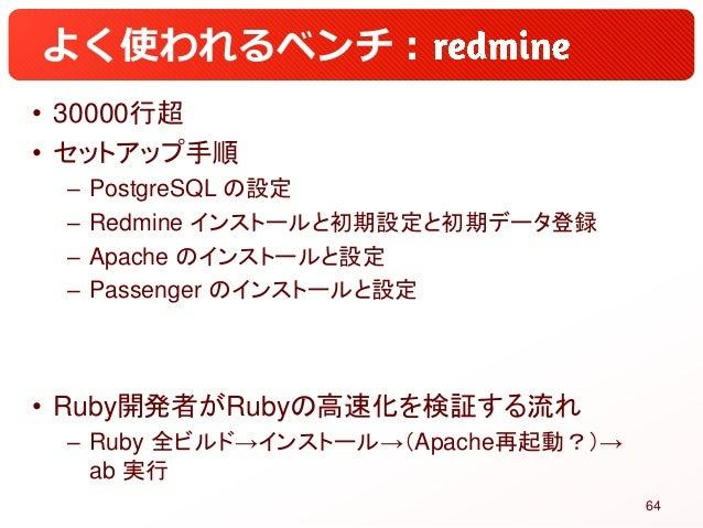 よく使われるベンチ: • 30000行超 • セットアップ手順 – PostgreSQL の設定 – Redmine インストールと初期設定と初期データ登録 – Apache のインストールと設定 – Passenger のインストールと設定 ...
