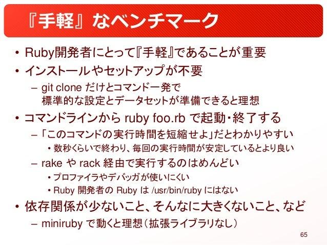 『手軽』なベンチマーク • Ruby開発者にとって『手軽』であることが重要 • インストールやセットアップが不要 – git clone だけとコマンド一発で 標準的な設定とデータセットが準備できると理想 • コマンドラインから ruby fo...