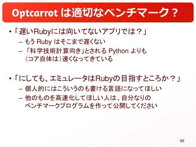 は適切なベンチマーク? • 「遅いRubyには向いてないアプリでは?」 – もう Ruby はそこまで遅くない – 「科学技術計算向き」とされる Python よりも (コア自体は)速くなってきている • 「にしても、エミュレータはRubyの目...