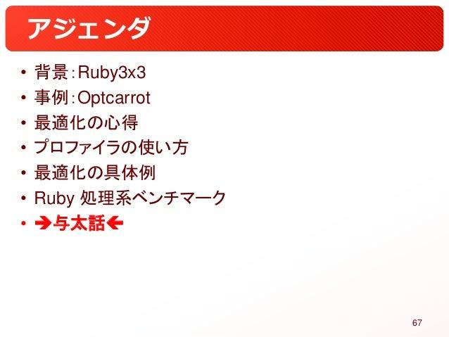 アジェンダ • 背景:Ruby3x3 • 事例:Optcarrot • 最適化の心得 • プロファイラの使い方 • 最適化の具体例 • Ruby 処理系ベンチマーク • 与太話 67