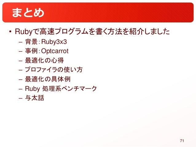 まとめ • Rubyで高速プログラムを書く方法を紹介しました – 背景:Ruby3x3 – 事例:Optcarrot – 最適化の心得 – プロファイラの使い方 – 最適化の具体例 – Ruby 処理系ベンチマーク – 与太話 71