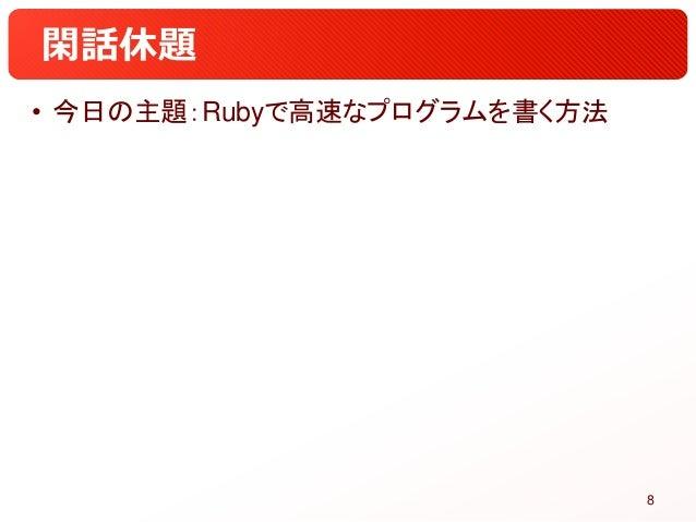 閑話休題 • 今日の主題:Rubyで高速なプログラムを書く方法 8