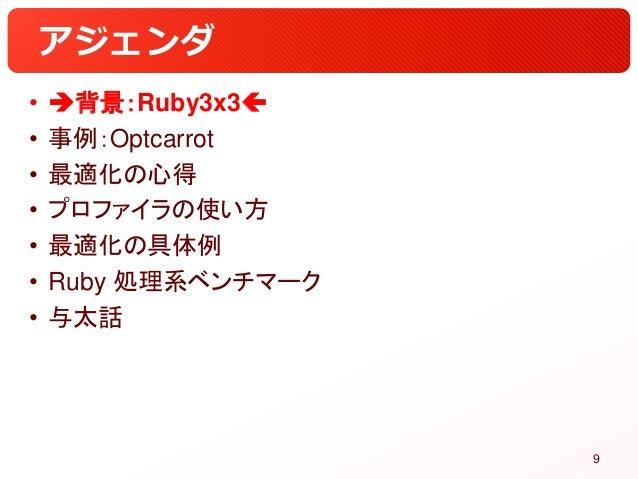 アジェンダ • 背景:Ruby3x3 • 事例:Optcarrot • 最適化の心得 • プロファイラの使い方 • 最適化の具体例 • Ruby 処理系ベンチマーク • 与太話 9
