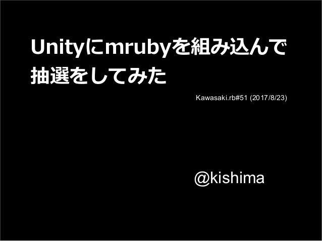 Unityにmrubyを組み込んで 抽選をしてみた @kishima Kawasaki.rb#51 (2017/8/23)