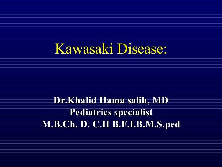 Kawasaki Disease:  Dr.Khalid Hama salih, MD     Pediatrics specialistM.B.Ch. D. C.H B.F.I.B.M.S.ped