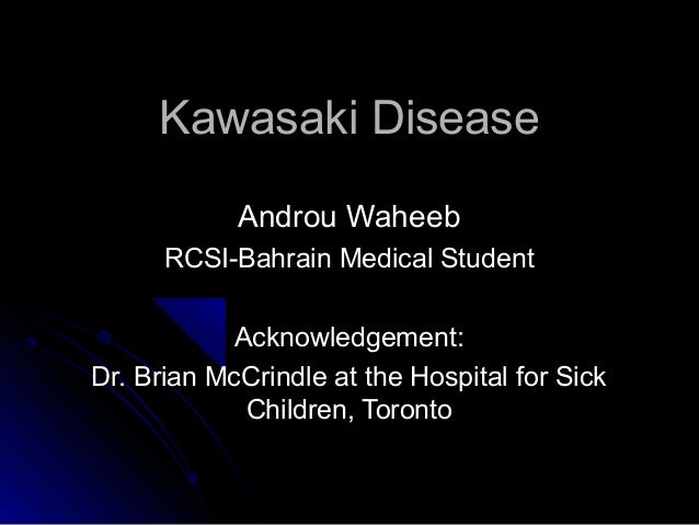 Kawasaki Disease            Androu Waheeb      RCSI-Bahrain Medical Student            Acknowledgement:Dr. Brian McCrindle...