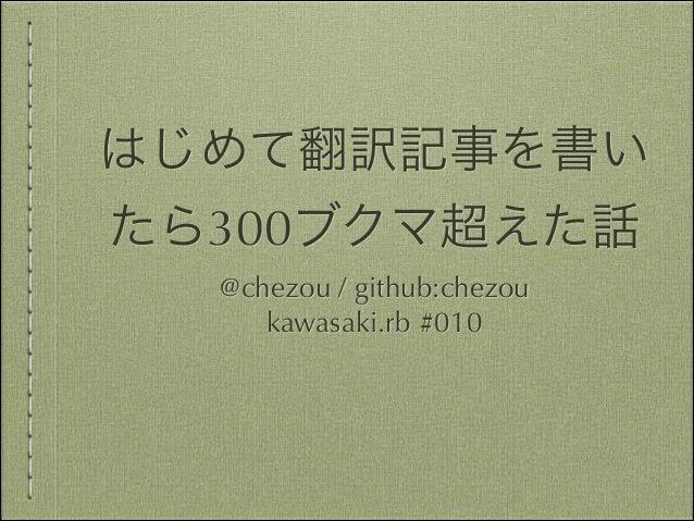はじめて翻訳記事を書い たら300ブクマ超えた話 @chezou / github:chezou kawasaki.rb #010