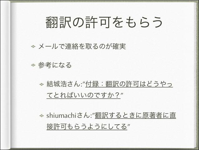 """翻訳の許可をもらう メールで連絡を取るのが確実 参考になる 結城浩さん:""""付録:翻訳の許可はどうやっ てとればいいのですか?"""" shiumachiさん:""""翻訳するときに原著者に直 接許可もらうようにしてる"""""""