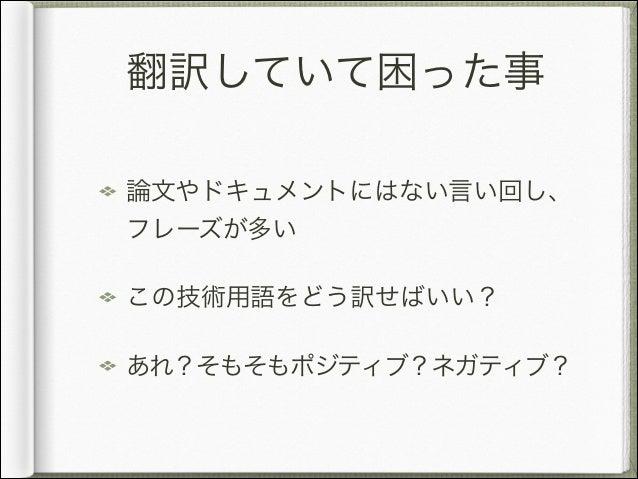 翻訳していて困った事 論文やドキュメントにはない言い回し、 フレーズが多い この技術用語をどう訳せばいい? あれ?そもそもポジティブ?ネガティブ?