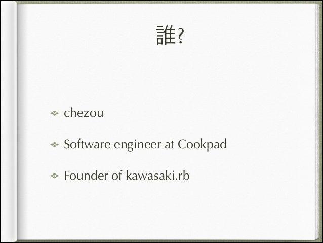 誰? chezou Software engineer at Cookpad Founder of kawasaki.rb