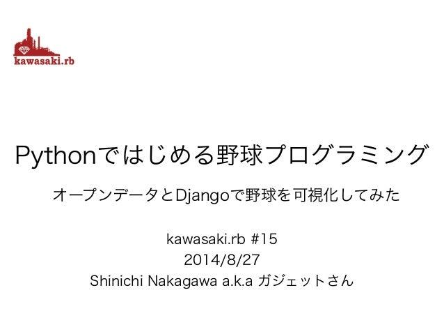 kawasaki.rb #15 2014/8/27 Shinichi Nakagawa a.k.a ガジェットさん Pythonではじめる野球プログラミング オープンデータとDjangoで野球を可視化してみた