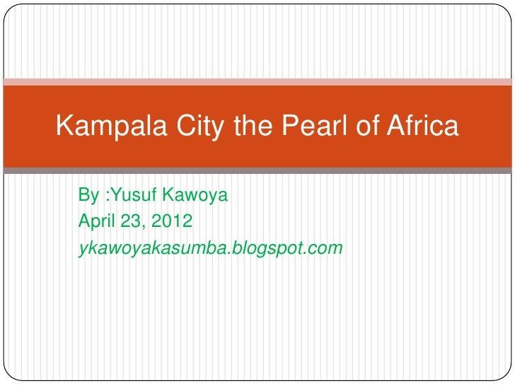 Kampala City the Pearl of Africa By :Yusuf Kawoya April 23, 2012 ykawoyakasumba.blogspot.com