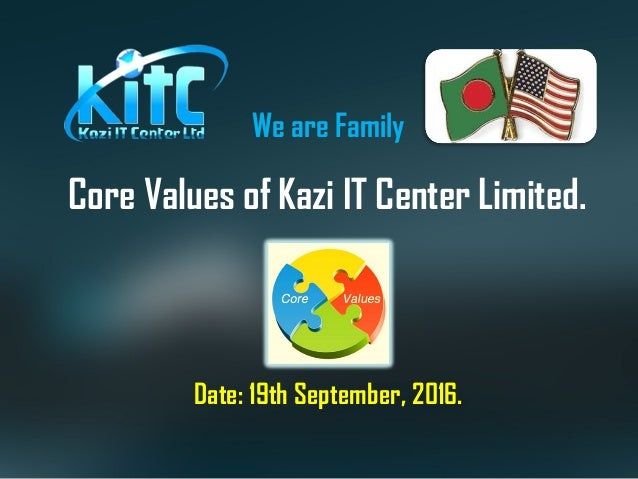 Core Values of Kazi IT Center Limited. Date: 19th September, 2016. We are Family