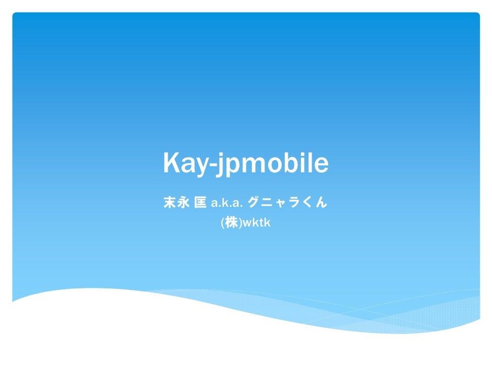 Kay-jpmobile末永 匡 a.k.a. グニャラくん       (株)wktk