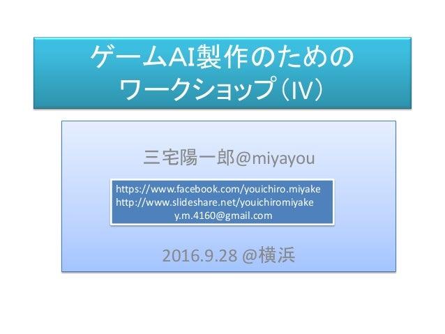 三宅 陽一郎 ゲームAI製作のための ワークショップ(IV) 三宅陽一郎@miyayou 2016.9.28 @横浜 https://www.facebook.com/youichiro.miyake http://www.slideshare...
