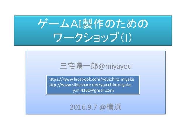 三宅 陽一郎 ゲームAI製作のための ワークショップ(I) 三宅陽一郎@miyayou 2016.9.7 @横浜 https://www.facebook.com/youichiro.miyake http://www.slideshare.n...