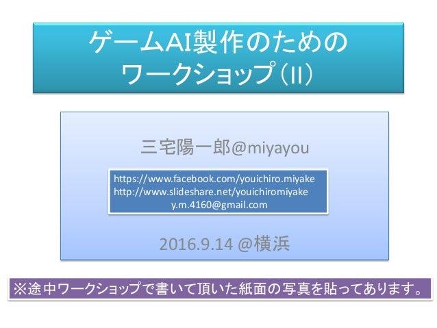三宅 陽一郎 ゲームAI製作のための ワークショップ(II) 三宅陽一郎@miyayou 2016.9.14 @横浜 https://www.facebook.com/youichiro.miyake http://www.slideshare...