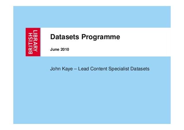 Datasets ProgrammeJune 2010John Kaye – Lead Content Specialist Datasets