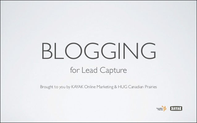 BLOGGING for Lead Capture	  !  Brought to you by KAYAK Online Marketing & HUG Canadian Prairies