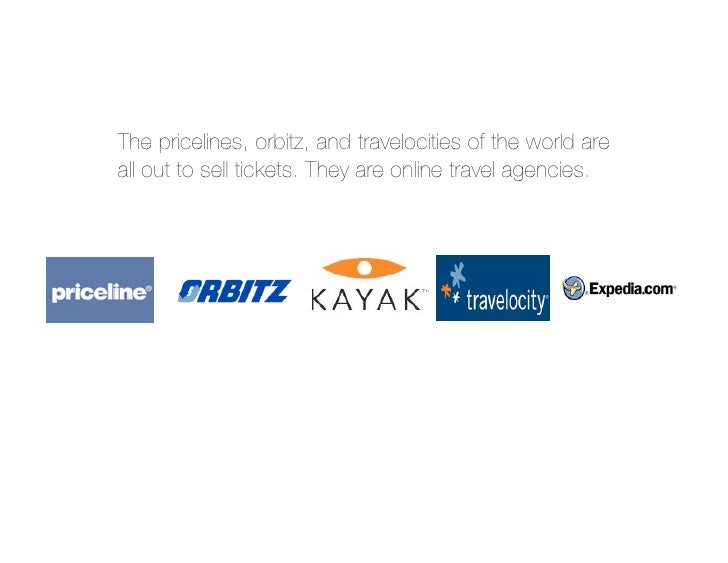 The pricelines, orbitz, and travelocities of the world are all out to sell tickets. They are online travel agencies.
